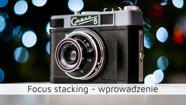 Focus stacking – wprowadzenie